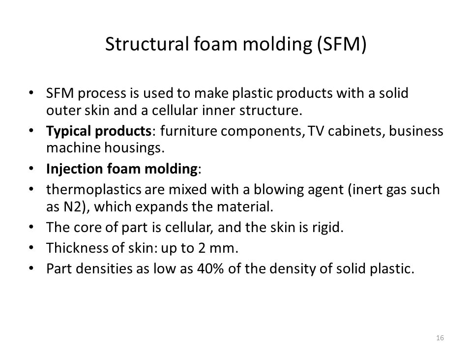 16 Structural foam molding (SFM) SFM process is used to make plastic products with a solid outer skin and a cellular inner structure. Typical products