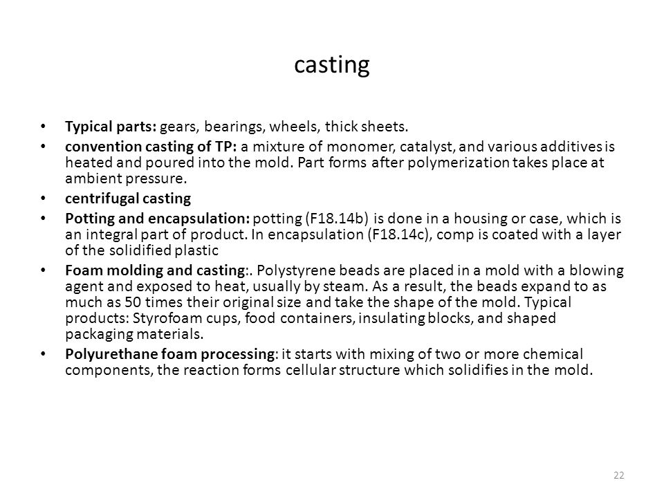 22 casting Typical parts: gears, bearings, wheels, thick sheets. convention casting of TP: a mixture of monomer, catalyst, and various additives is he