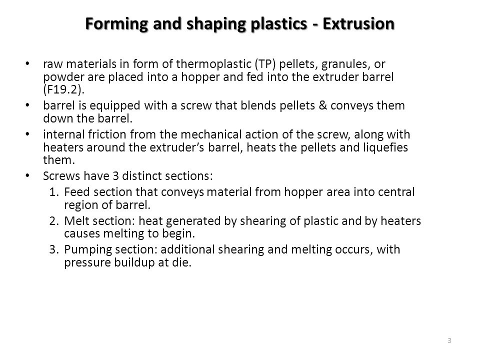 3 Forming and shaping plastics - Extrusion raw materials in form of thermoplastic (TP) pellets, granules, or powder are placed into a hopper and fed i