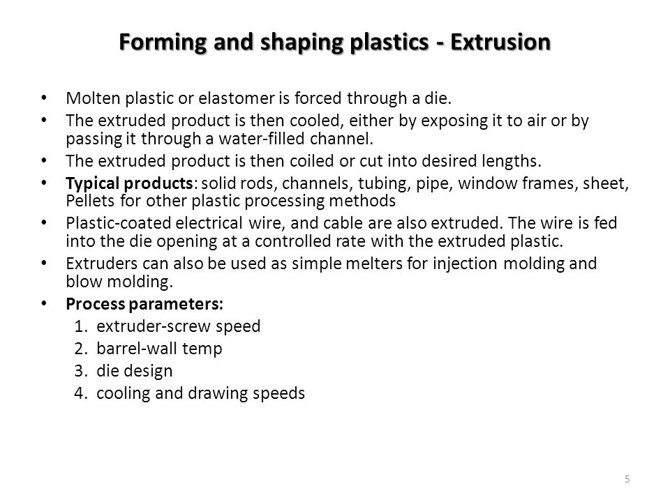 5 Molten plastic or elastomer is forced through a die. The extruded product is then cooled, either by exposing it to air or by passing it through a wa