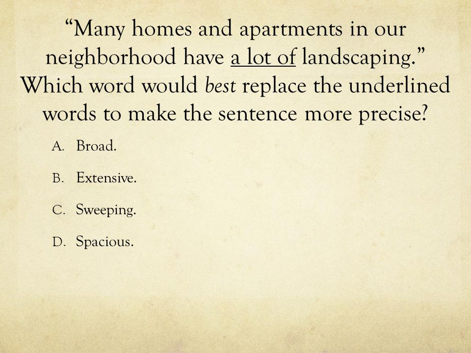 """Many homes and apartments in our neighborhood have a lot of landscaping."" Which word would best replace the underlined words to make the sentence mor"
