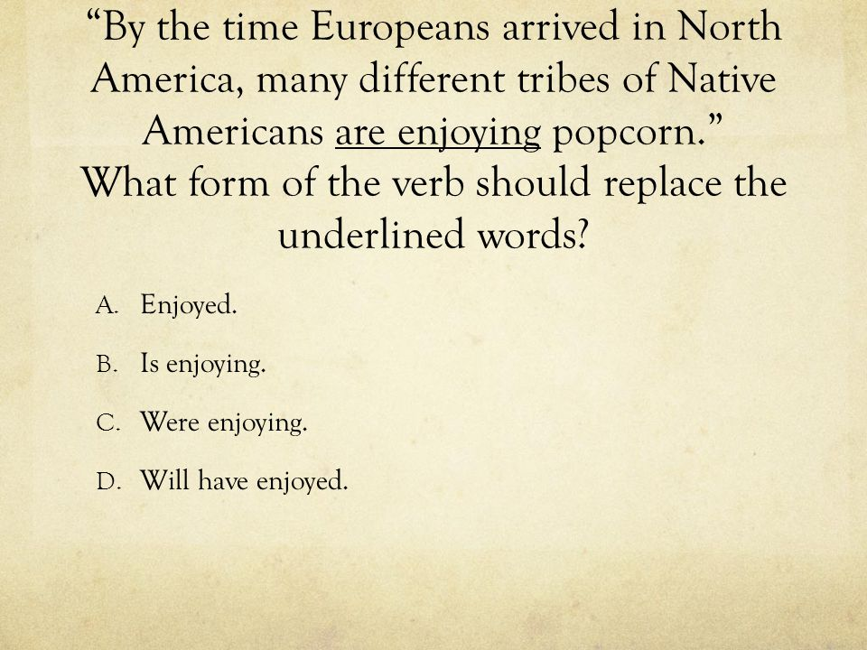 """By the time Europeans arrived in North America, many different tribes of Native Americans are enjoying popcorn."" What form of the verb should replace"