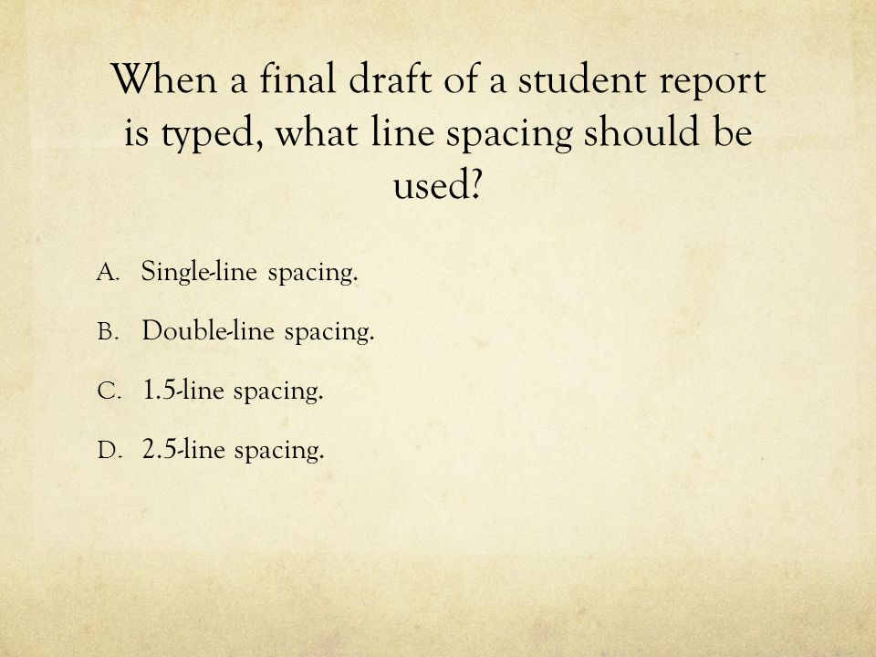 When a final draft of a student report is typed, what line spacing should be used? A. Single-line spacing. B. Double-line spacing. C. 1.5-line spacing