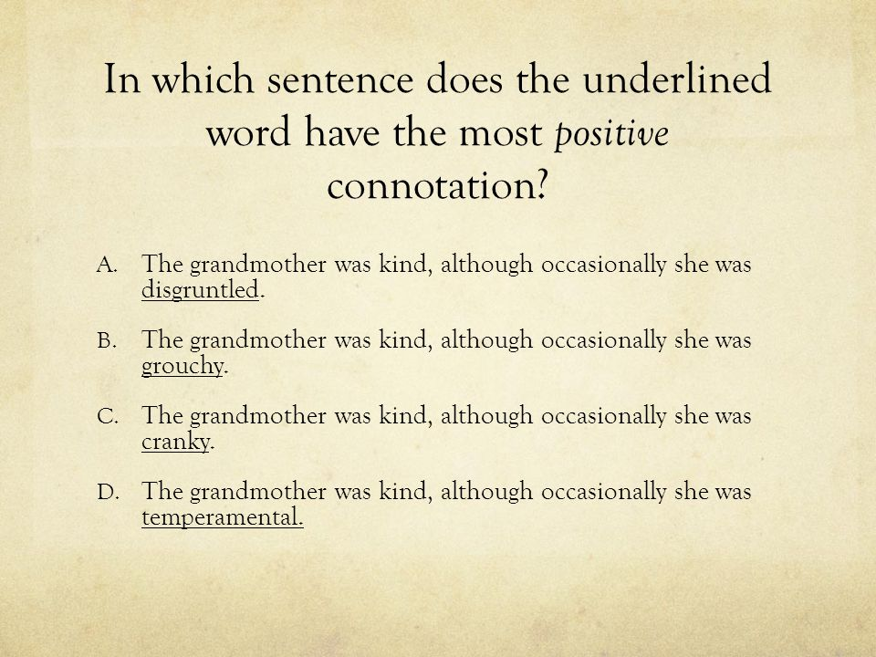 In which sentence does the underlined word have the most positive connotation? A. The grandmother was kind, although occasionally she was disgruntled.