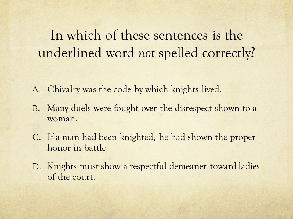 In which of these sentences is the underlined word not spelled correctly? A. Chivalry was the code by which knights lived. B. Many duels were fought o
