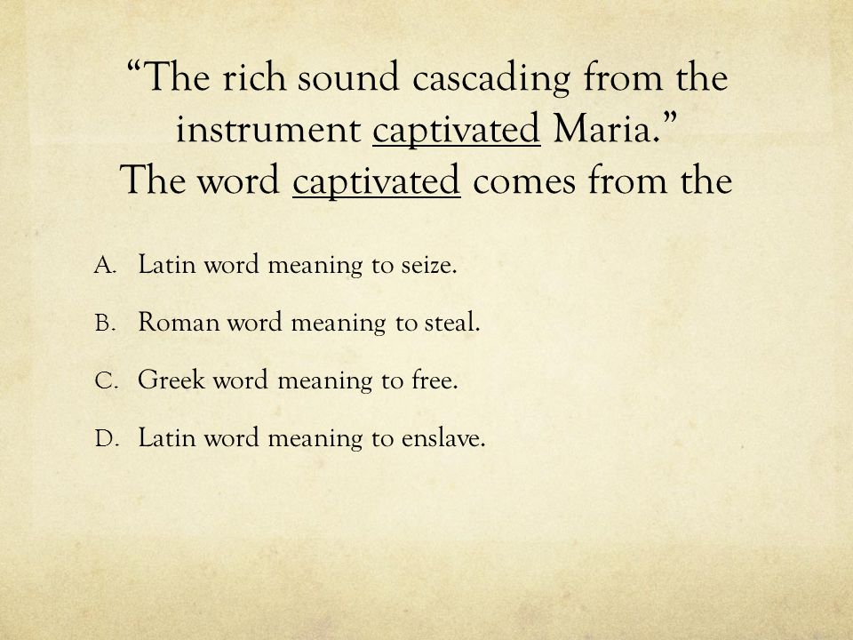 """The rich sound cascading from the instrument captivated Maria."" The word captivated comes from the A. Latin word meaning to seize. B. Roman word mean"