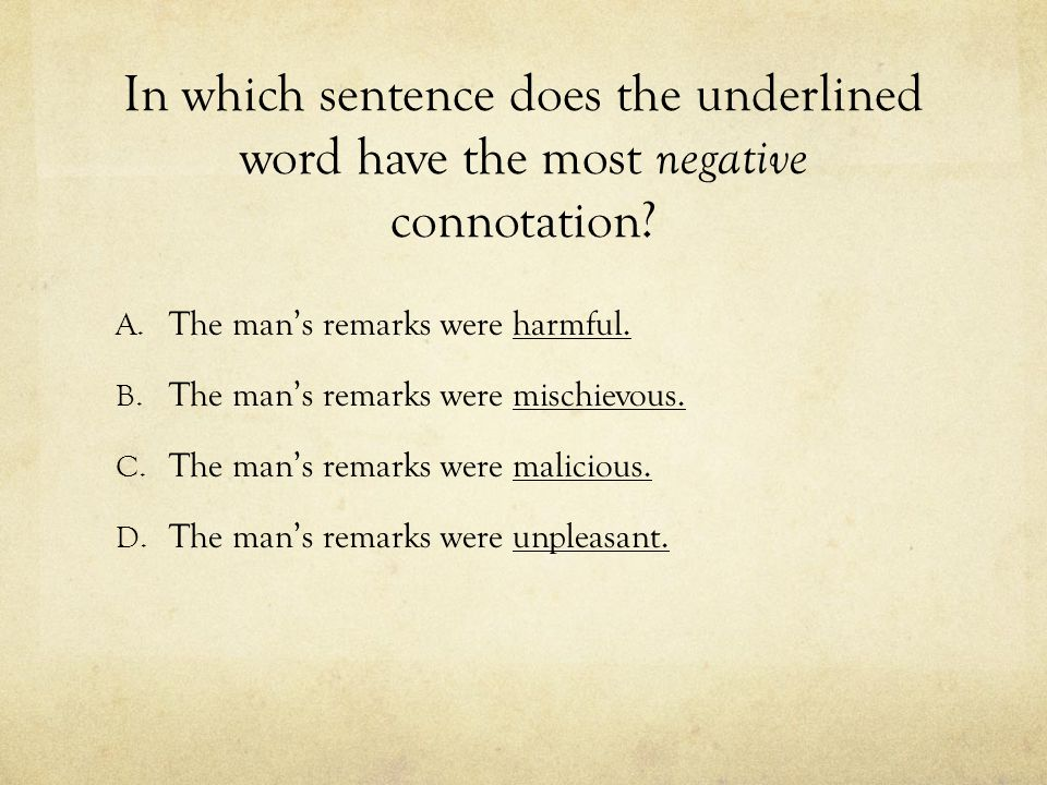 In which sentence does the underlined word have the most negative connotation? A. The man's remarks were harmful. B. The man's remarks were mischievou