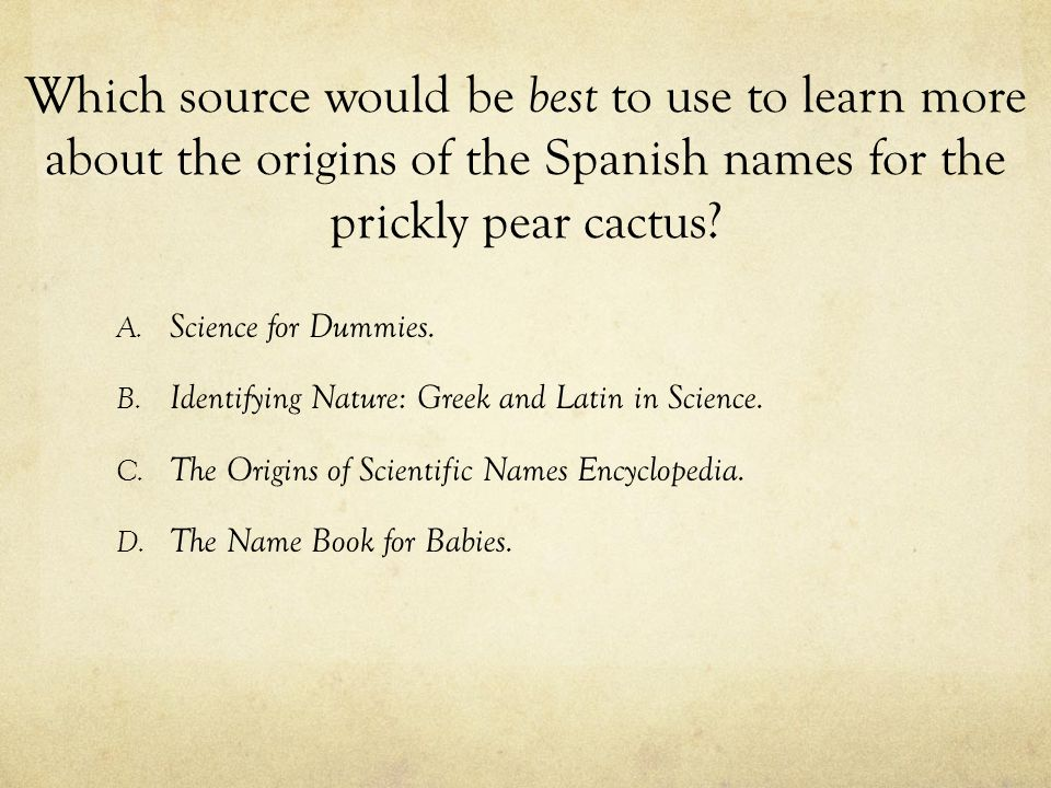 Which source would be best to use to learn more about the origins of the Spanish names for the prickly pear cactus? A. Science for Dummies. B. Identif