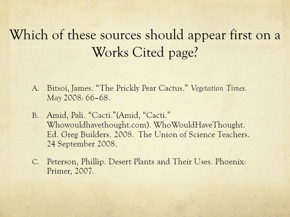 "Which of these sources should appear first on a Works Cited page? A. Bitsoi, James. ""The Prickly Pear Cactus."" Vegetation Times. May 2008: 66–68. B. A"