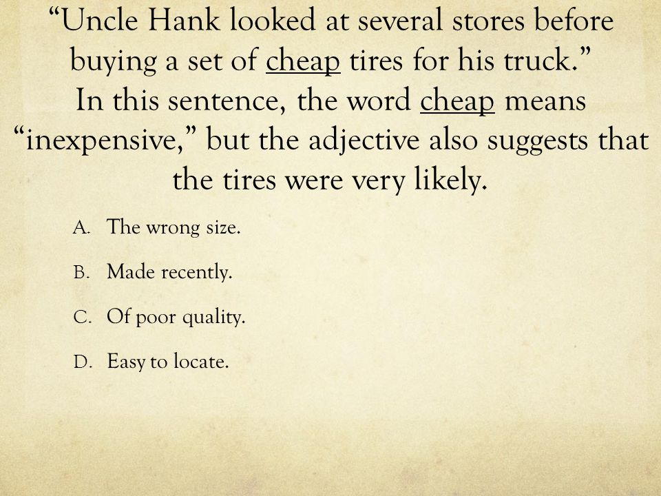 """Uncle Hank looked at several stores before buying a set of cheap tires for his truck."" In this sentence, the word cheap means ""inexpensive,"" but the"
