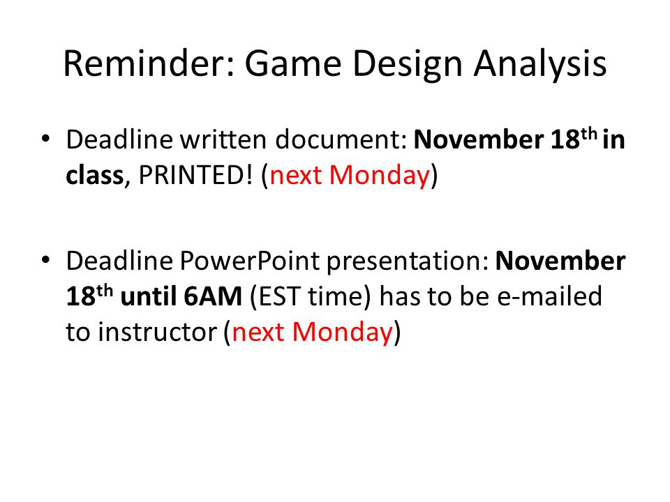 Reminder: Game Design Analysis Deadline written document: November 18 th in class, PRINTED.