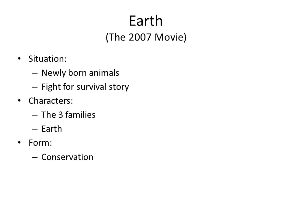 Earth (The 2007 Movie) Situation: – Newly born animals – Fight for survival story Characters: – The 3 families – Earth Form: – Conservation