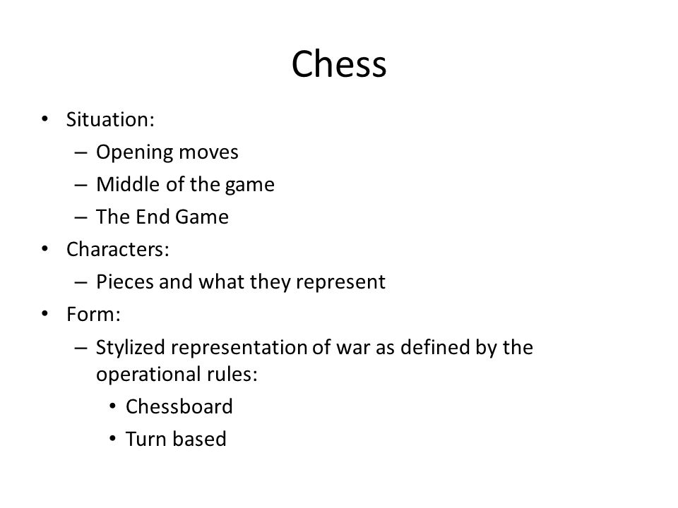 Chess Situation: – Opening moves – Middle of the game – The End Game Characters: – Pieces and what they represent Form: – Stylized representation of war as defined by the operational rules: Chessboard Turn based
