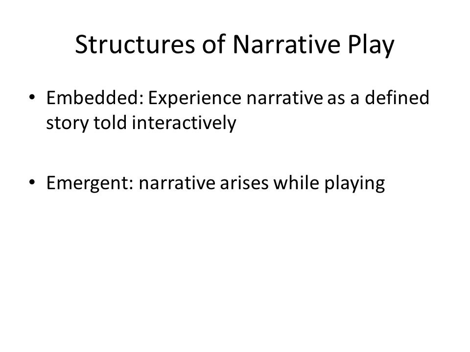 Structures of Narrative Play Embedded: Experience narrative as a defined story told interactively Emergent: narrative arises while playing