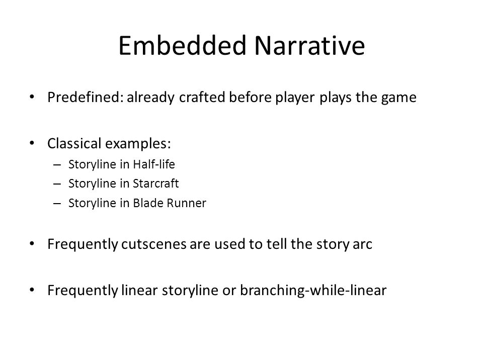 Embedded Narrative Predefined: already crafted before player plays the game Classical examples: – Storyline in Half-life – Storyline in Starcraft – Storyline in Blade Runner Frequently cutscenes are used to tell the story arc Frequently linear storyline or branching-while-linear