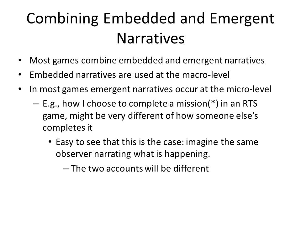 Combining Embedded and Emergent Narratives Most games combine embedded and emergent narratives Embedded narratives are used at the macro-level In most games emergent narratives occur at the micro-level – E.g., how I choose to complete a mission(*) in an RTS game, might be very different of how someone else's completes it Easy to see that this is the case: imagine the same observer narrating what is happening.