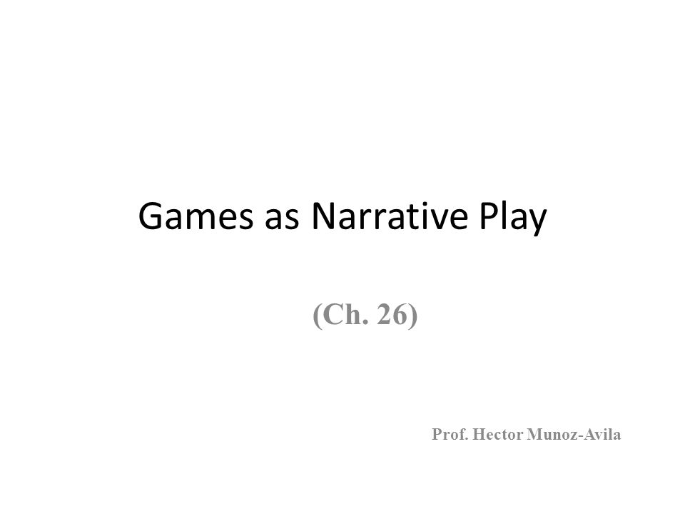 Games as Narrative Play (Ch. 26) Prof. Hector Munoz-Avila
