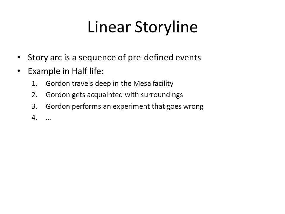 Linear Storyline Story arc is a sequence of pre-defined events Example in Half life: 1.Gordon travels deep in the Mesa facility 2.Gordon gets acquainted with surroundings 3.Gordon performs an experiment that goes wrong 4.…