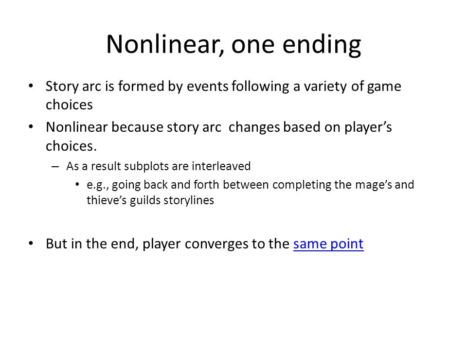 Nonlinear, one ending Story arc is formed by events following a variety of game choices Nonlinear because story arc changes based on player's choices.
