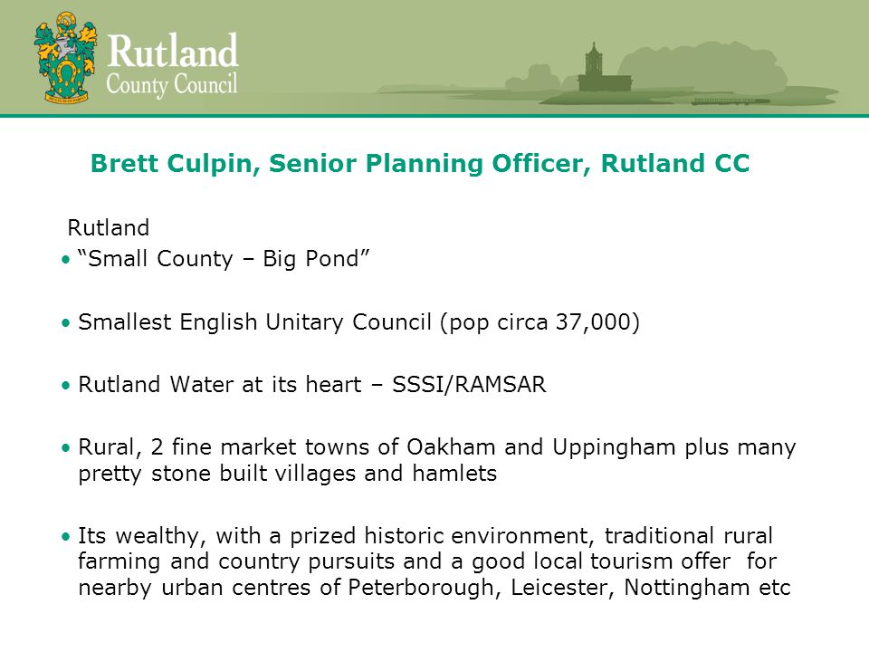 Planning Context Rutland LDF Core Strategy Adopted July 2011 Covers period to 2026 Site Allocations & Policies DPD (SAP DPD) To manage delivery of Core Strategy Modifications recently published following public examination Threat of JR regarding handling of NP activity within local plan area More later.