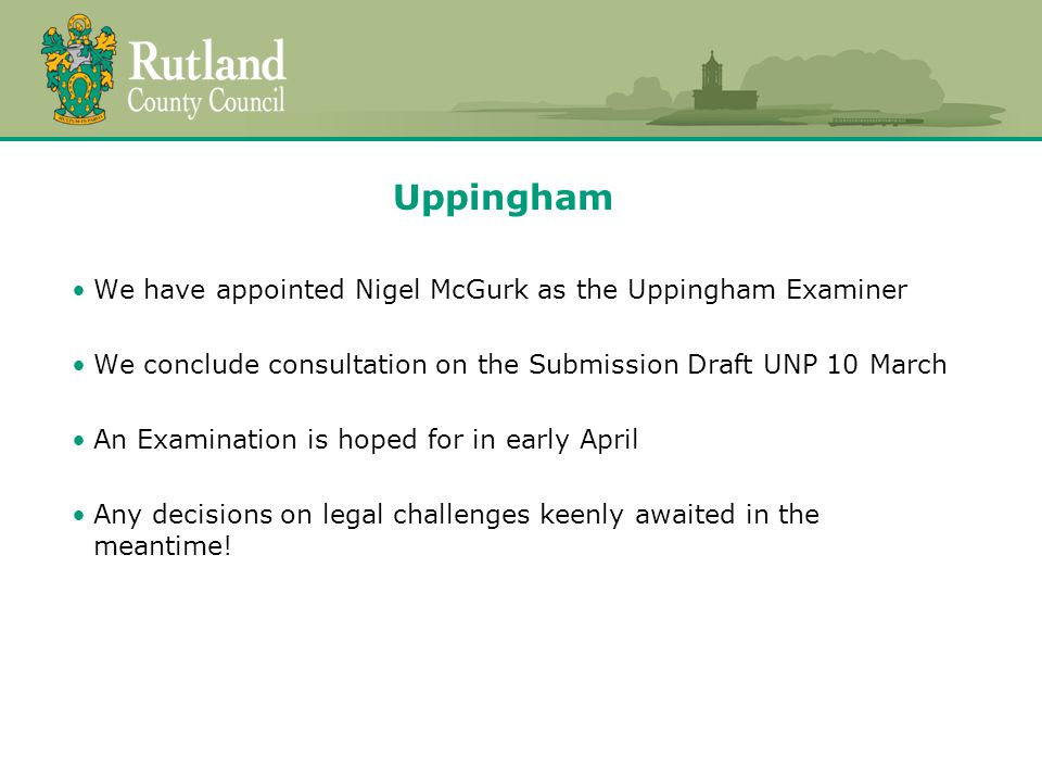 Uppingham We have appointed Nigel McGurk as the Uppingham Examiner We conclude consultation on the Submission Draft UNP 10 March An Examination is hoped for in early April Any decisions on legal challenges keenly awaited in the meantime!