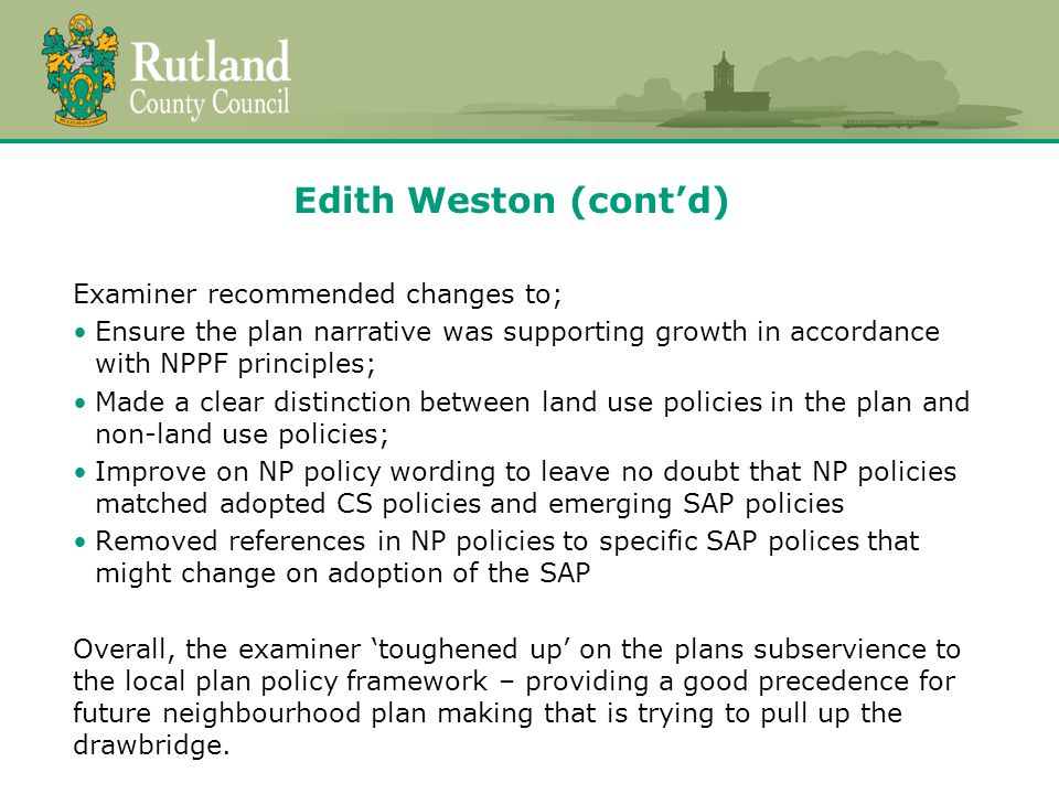 Edith Weston (cont'd) Examiner recommended changes to; Ensure the plan narrative was supporting growth in accordance with NPPF principles; Made a clear distinction between land use policies in the plan and non-land use policies; Improve on NP policy wording to leave no doubt that NP policies matched adopted CS policies and emerging SAP policies Removed references in NP policies to specific SAP polices that might change on adoption of the SAP Overall, the examiner 'toughened up' on the plans subservience to the local plan policy framework – providing a good precedence for future neighbourhood plan making that is trying to pull up the drawbridge.