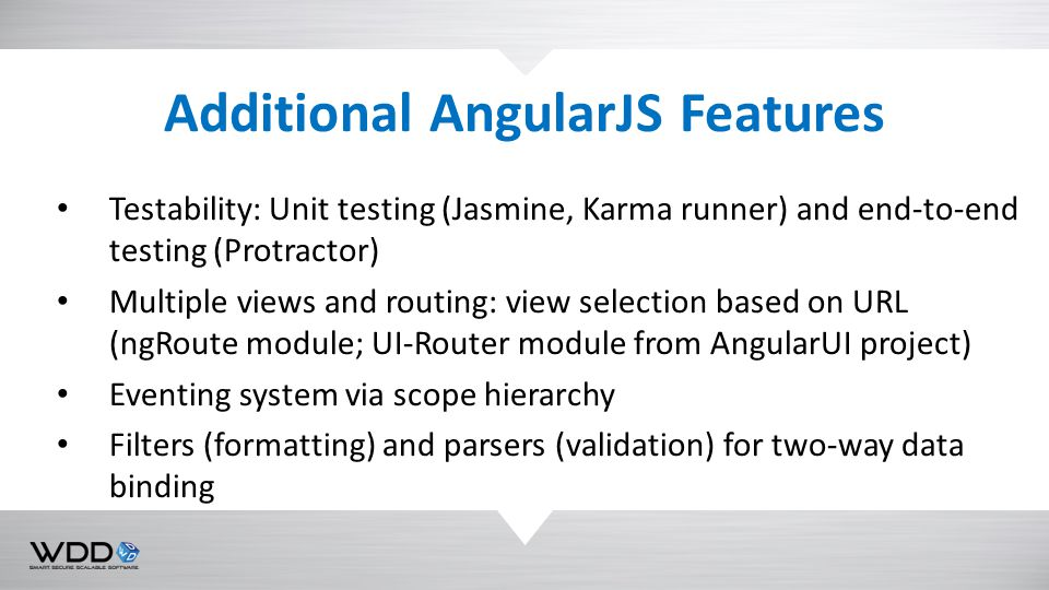 Testability: Unit testing (Jasmine, Karma runner) and end-to-end testing (Protractor) Multiple views and routing: view selection based on URL (ngRoute