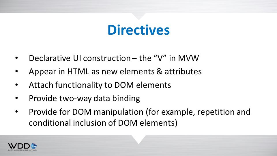 """Declarative UI construction – the """"V"""" in MVW Appear in HTML as new elements & attributes Attach functionality to DOM elements Provide two-way data bin"""