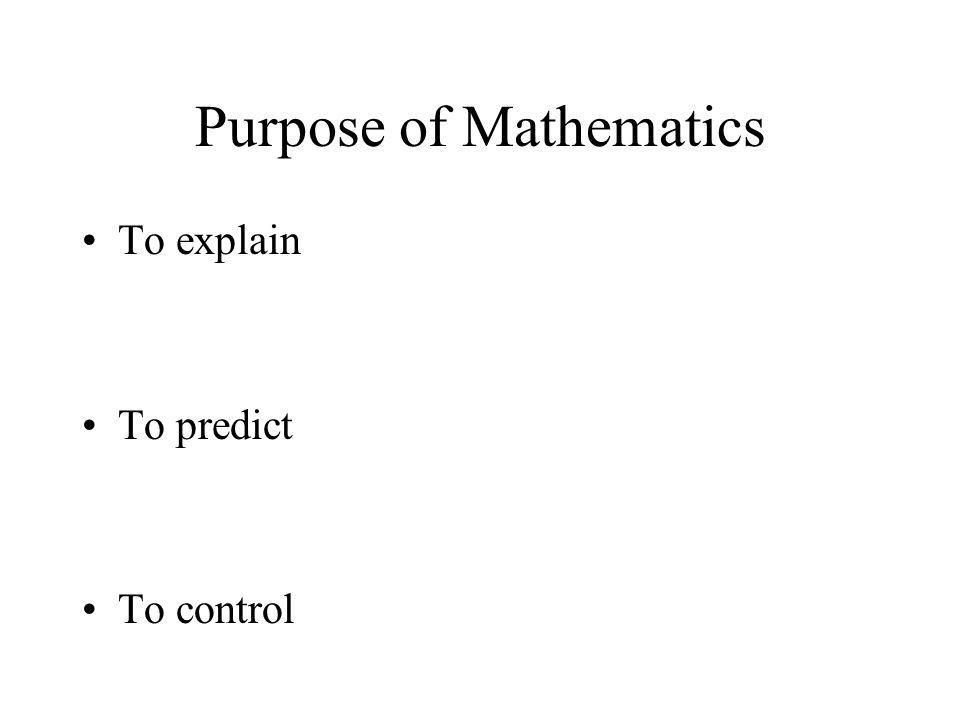 Purpose of Mathematics To explain To predict To control