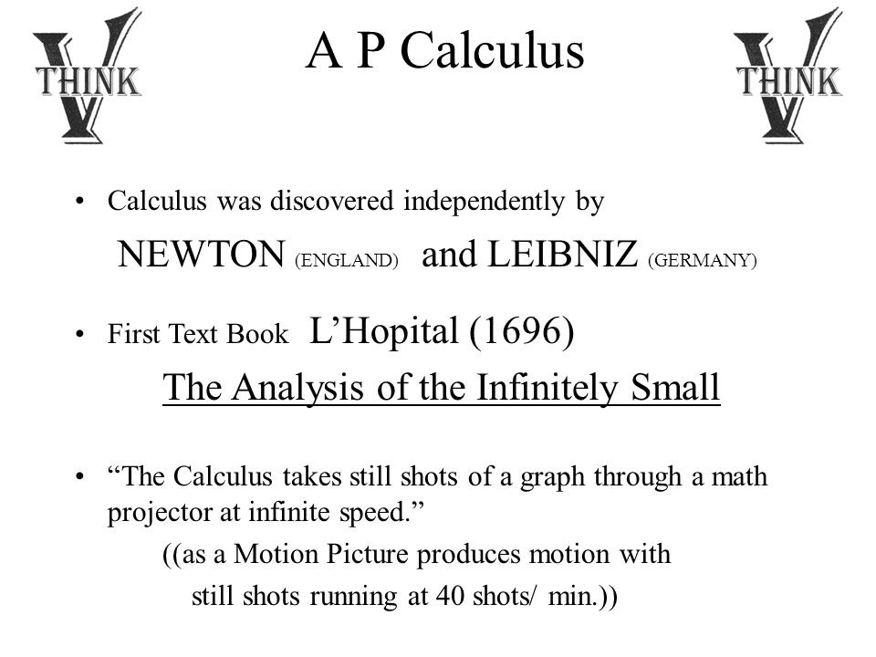 A P Calculus Calculus was discovered independently by NEWTON (ENGLAND) and LEIBNIZ (GERMANY) First Text Book L'Hopital (1696) The Analysis of the Infinitely Small The Calculus takes still shots of a graph through a math projector at infinite speed. ((as a Motion Picture produces motion with still shots running at 40 shots/ min.))