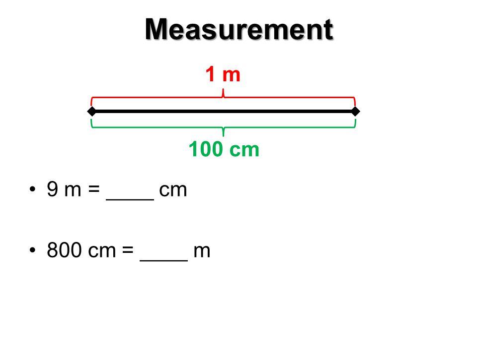 Measurement 9 m = ____ cm 800 cm = ____ m 1 m 100 cm