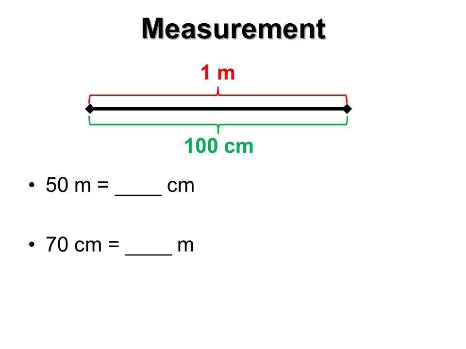 Measurement 50 m = ____ cm 70 cm = ____ m 1 m 100 cm