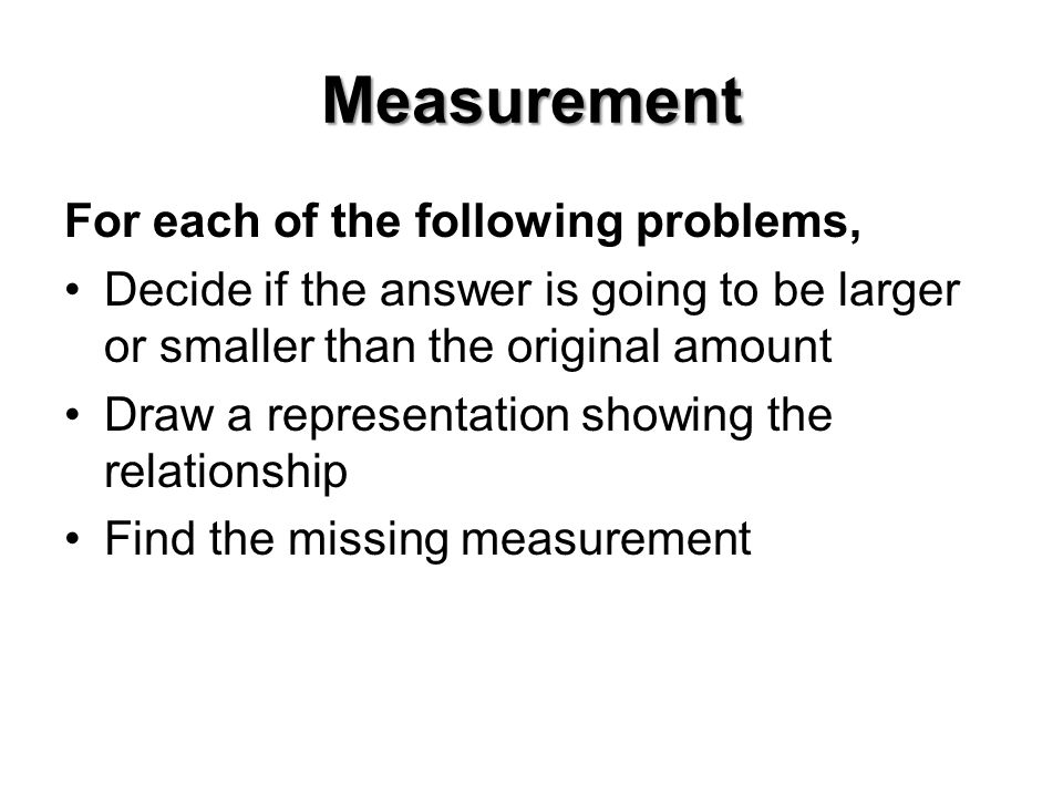 Measurement For each of the following problems, Decide if the answer is going to be larger or smaller than the original amount Draw a representation showing the relationship Find the missing measurement