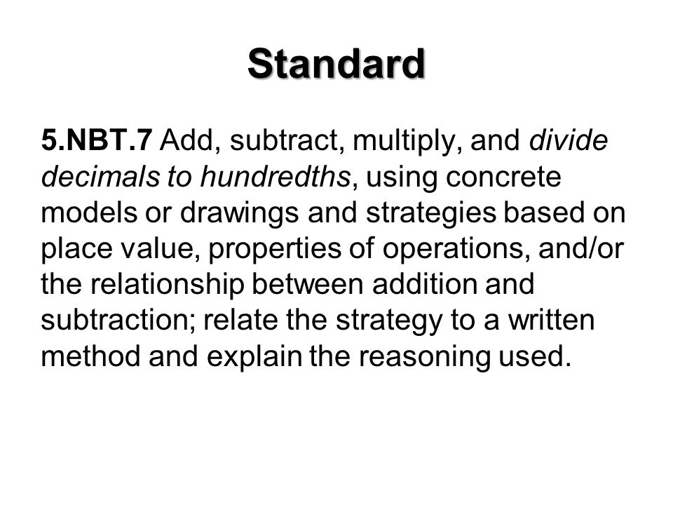 Standard 5.NBT.7 Add, subtract, multiply, and divide decimals to hundredths, using concrete models or drawings and strategies based on place value, properties of operations, and/or the relationship between addition and subtraction; relate the strategy to a written method and explain the reasoning used.