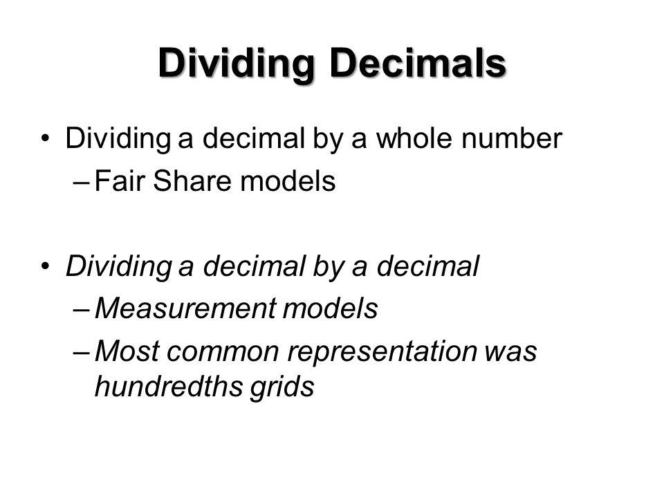 Dividing Decimals Dividing a decimal by a whole number –Fair Share models Dividing a decimal by a decimal –Measurement models –Most common representation was hundredths grids