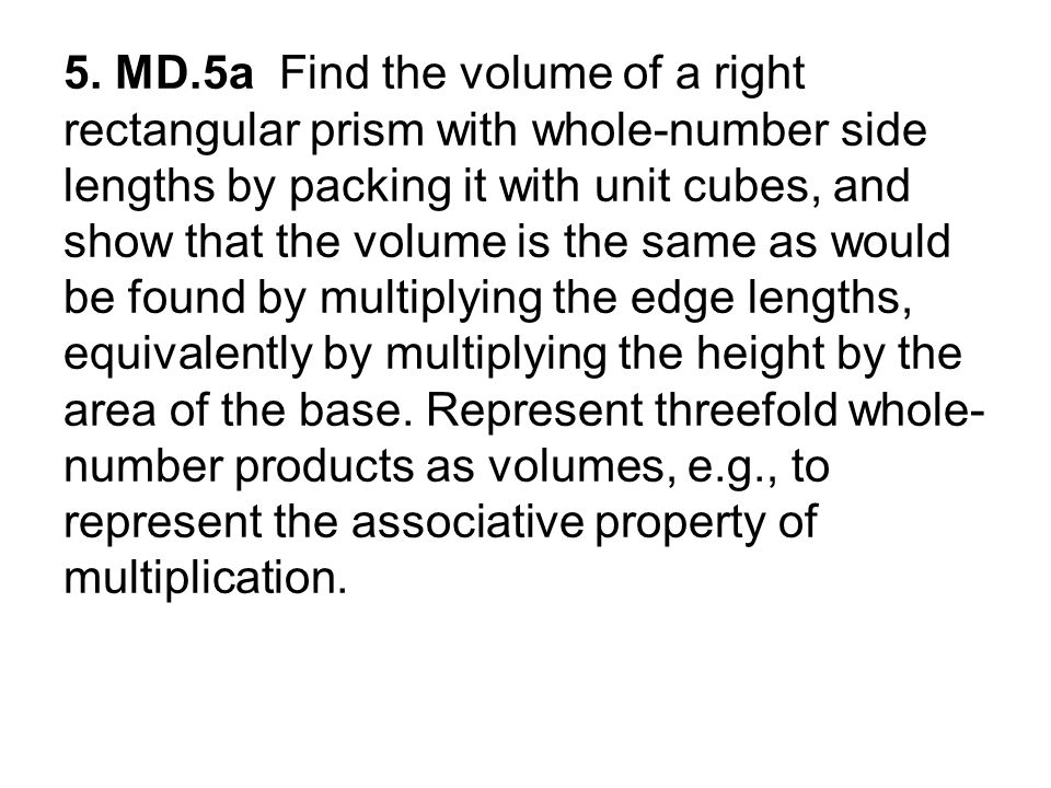 5. MD.5a Find the volume of a right rectangular prism with whole-number side lengths by packing it with unit cubes, and show that the volume is the sa