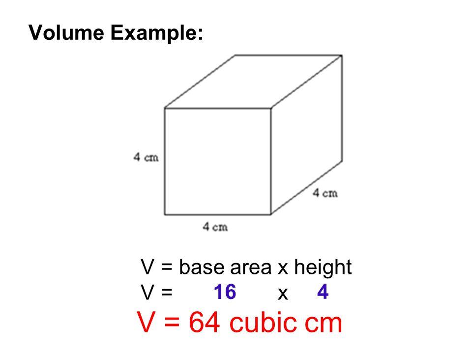 Volume Example: V = base area x height V = x V = 64 cubic cm 16 4