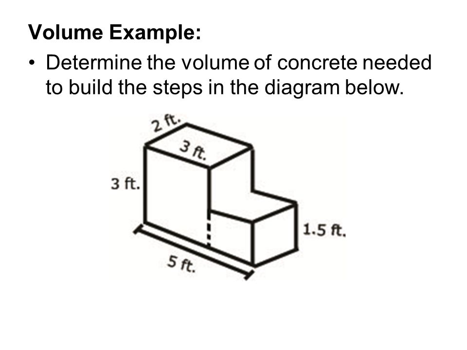 Volume Example: Determine the volume of concrete needed to build the steps in the diagram below.