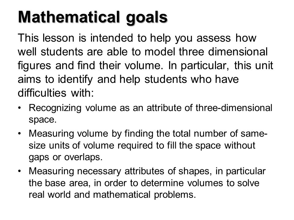 Mathematical goals This lesson is intended to help you assess how well students are able to model three dimensional figures and find their volume.