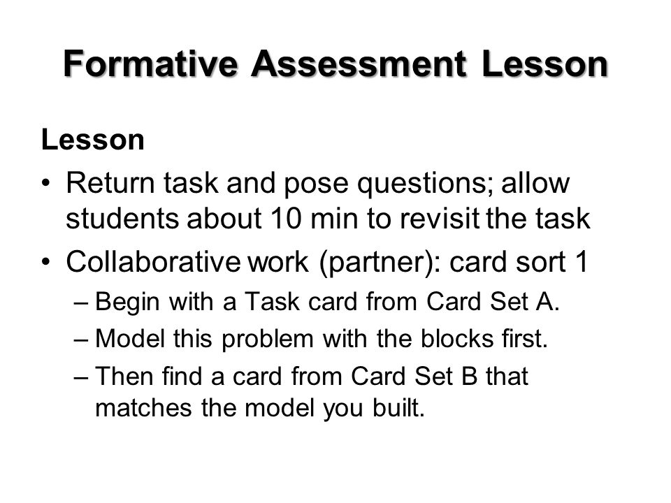 Formative Assessment Lesson Lesson Return task and pose questions; allow students about 10 min to revisit the task Collaborative work (partner): card sort 1 –Begin with a Task card from Card Set A.
