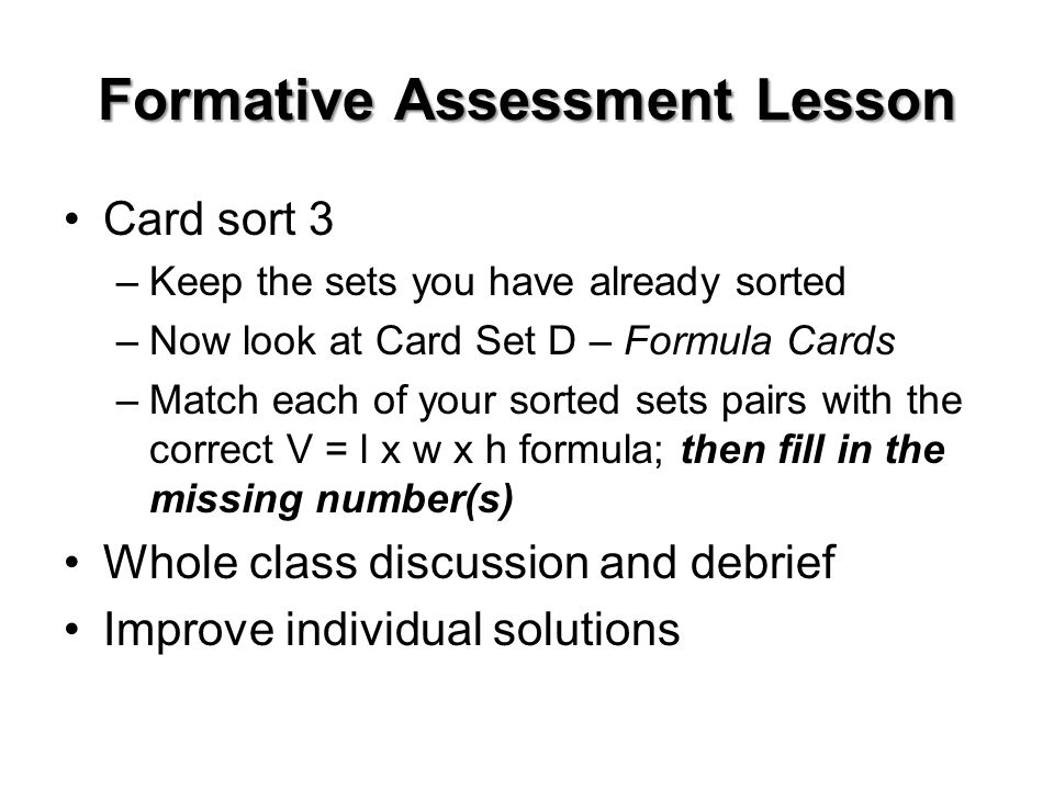 Formative Assessment Lesson Card sort 3 –Keep the sets you have already sorted –Now look at Card Set D – Formula Cards –Match each of your sorted sets pairs with the correct V = l x w x h formula; then fill in the missing number(s) Whole class discussion and debrief Improve individual solutions