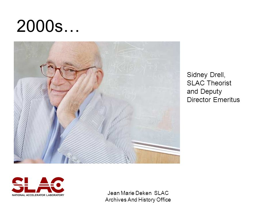Jean Marie Deken SLAC Archives And History Office 2000s… Sidney Drell, SLAC Theorist and Deputy Director Emeritus