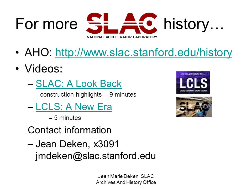 Jean Marie Deken SLAC Archives And History Office For more history… AHO: http://www.slac.stanford.edu/historyhttp://www.slac.stanford.edu/history Videos: –SLAC: A Look BackSLAC: A Look Back construction highlights – 9 minutes –LCLS: A New EraLCLS: A New Era – 5 minutes Contact information –Jean Deken, x3091 jmdeken@slac.stanford.edu