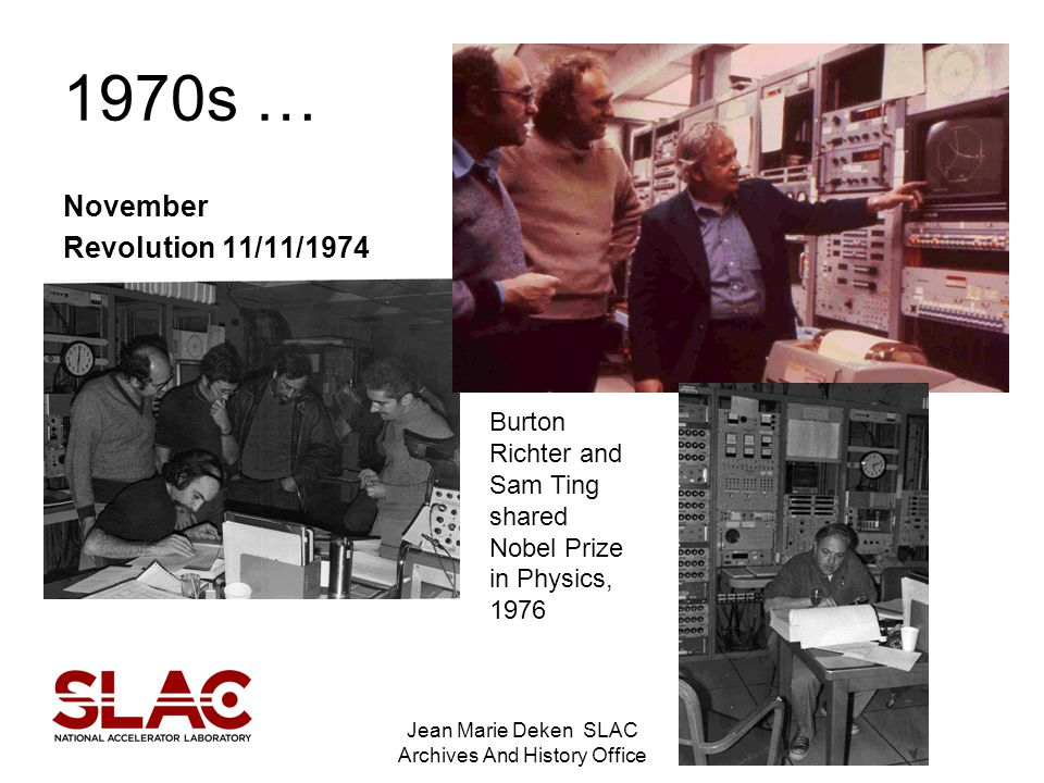 Jean Marie Deken SLAC Archives And History Office 1970s … November Revolution 11/11/1974 Burton Richter and Sam Ting shared Nobel Prize in Physics, 1976