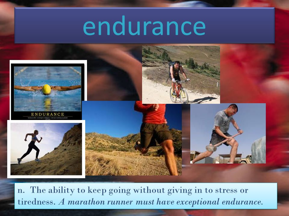 endurance n. The ability to keep going without giving in to stress or tiredness.