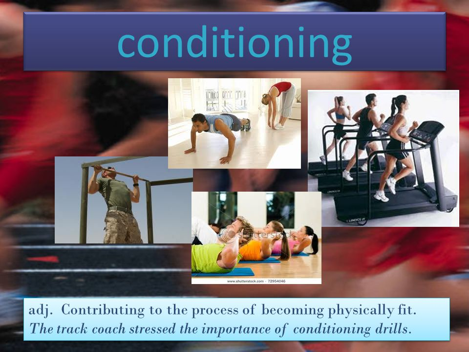 conditioning adj. Contributing to the process of becoming physically fit.