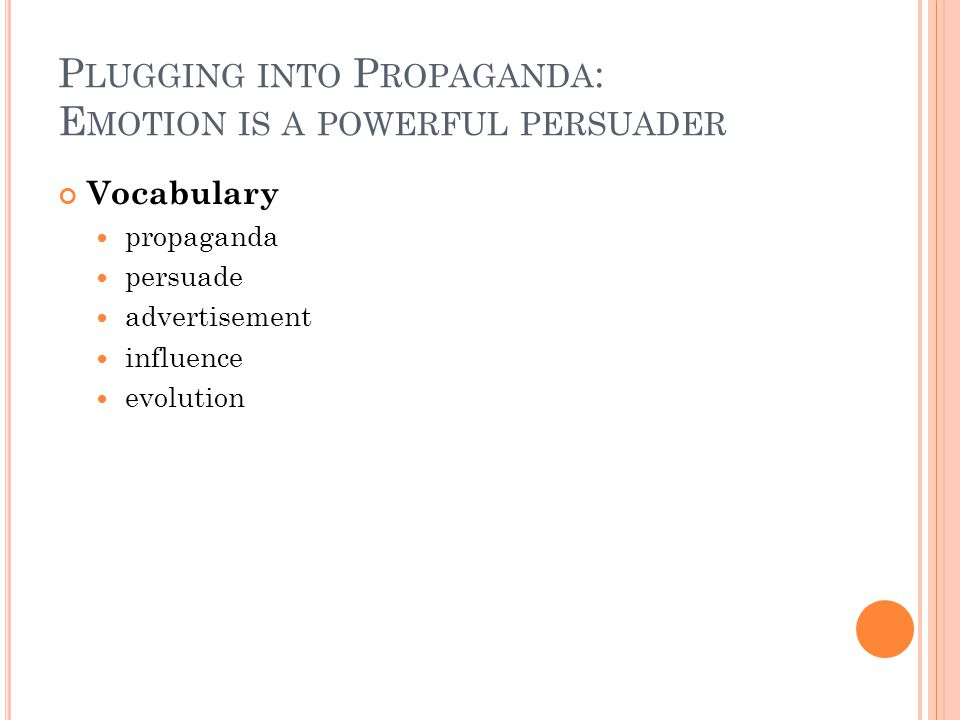 P LUGGING INTO P ROPAGANDA : E MOTION IS A POWERFUL PERSUADER Vocabulary propaganda persuade advertisement influence evolution