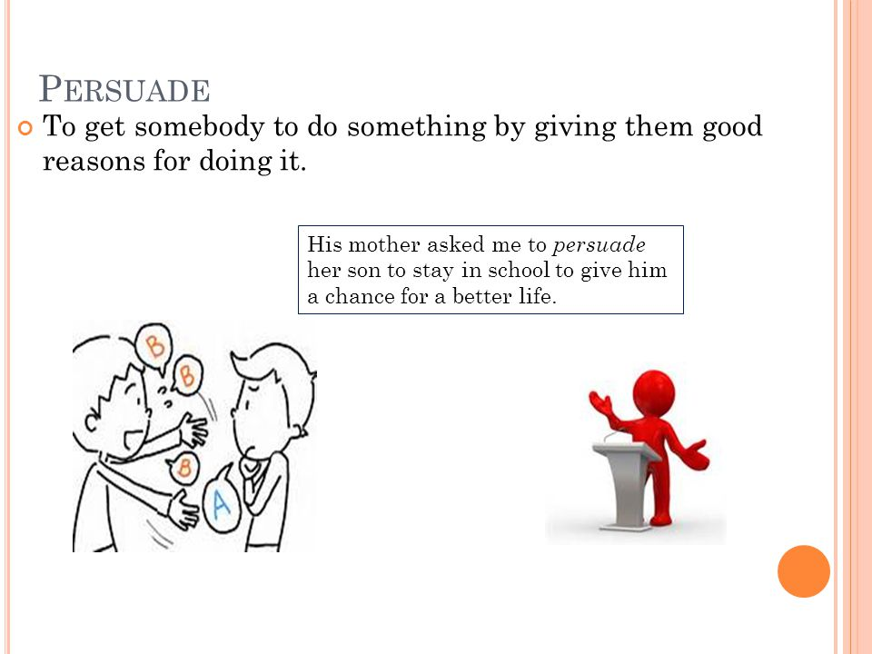 P ERSUADE To get somebody to do something by giving them good reasons for doing it.