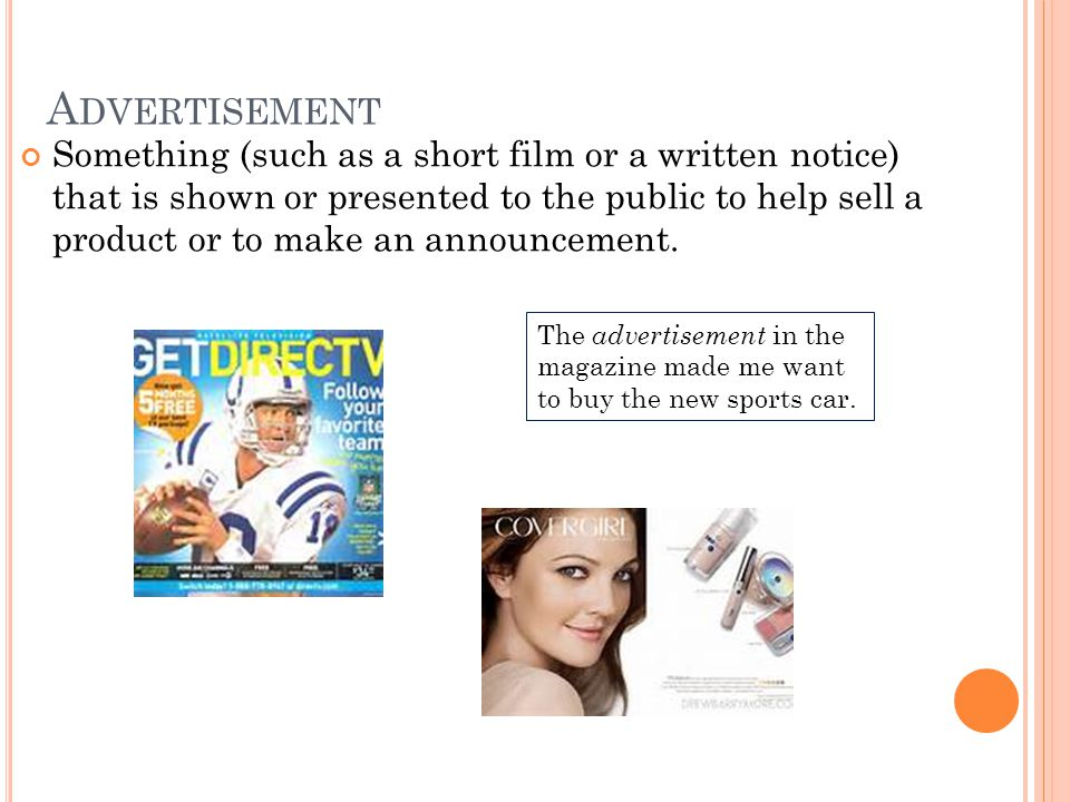 A DVERTISEMENT Something (such as a short film or a written notice) that is shown or presented to the public to help sell a product or to make an anno