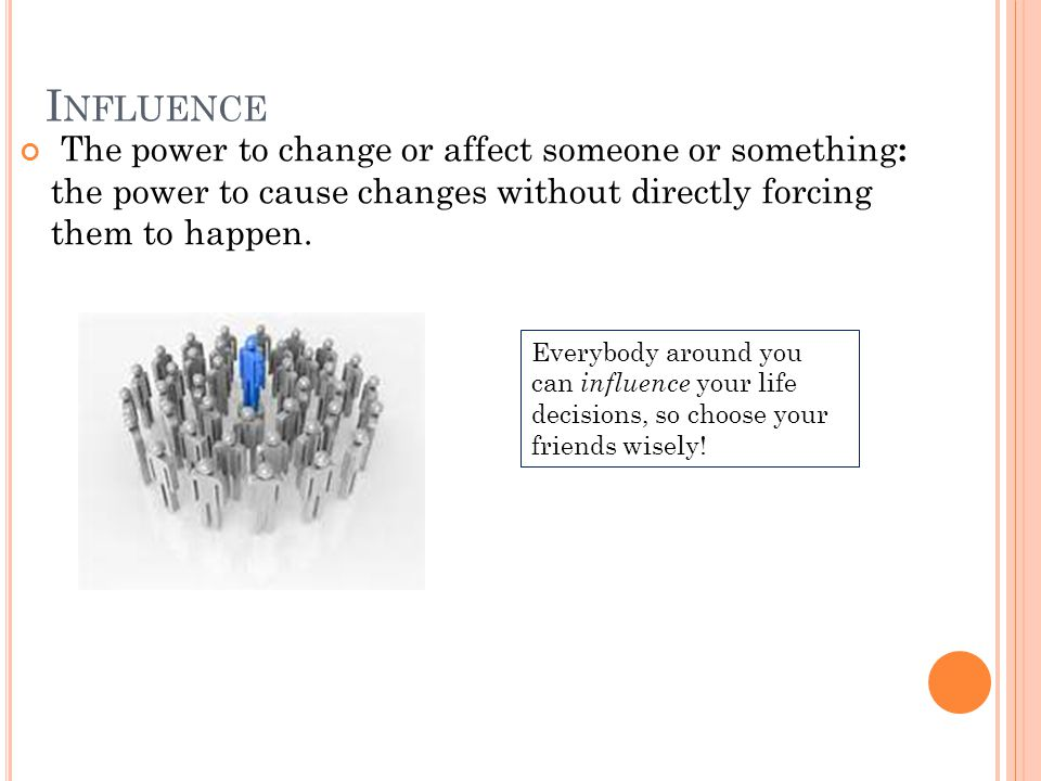 I NFLUENCE The power to change or affect someone or something : the power to cause changes without directly forcing them to happen. Everybody around y
